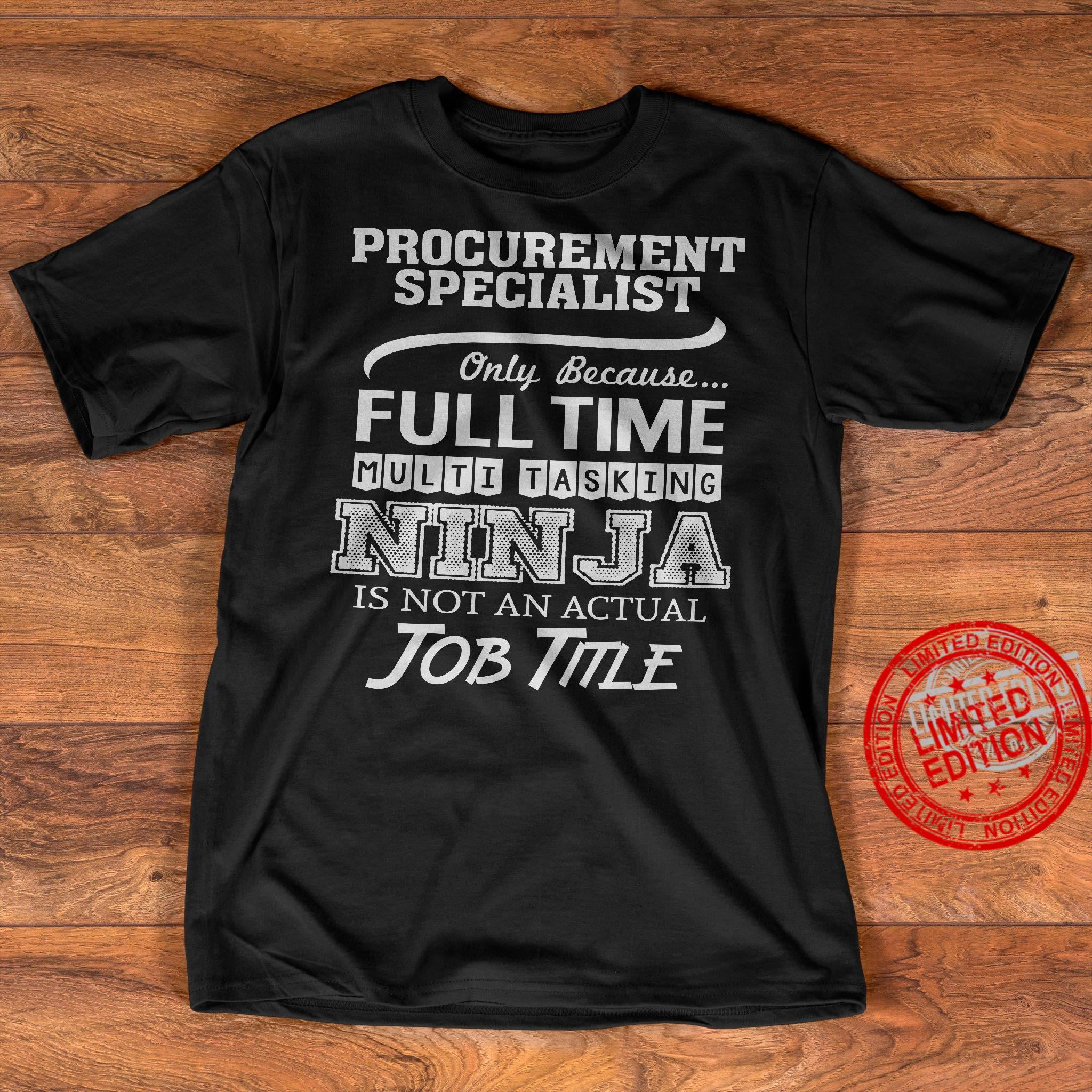 Procurement Specialist Only Because Full Time Multi Tasking Nin Ja Is Not An Actual Job Title Shirt