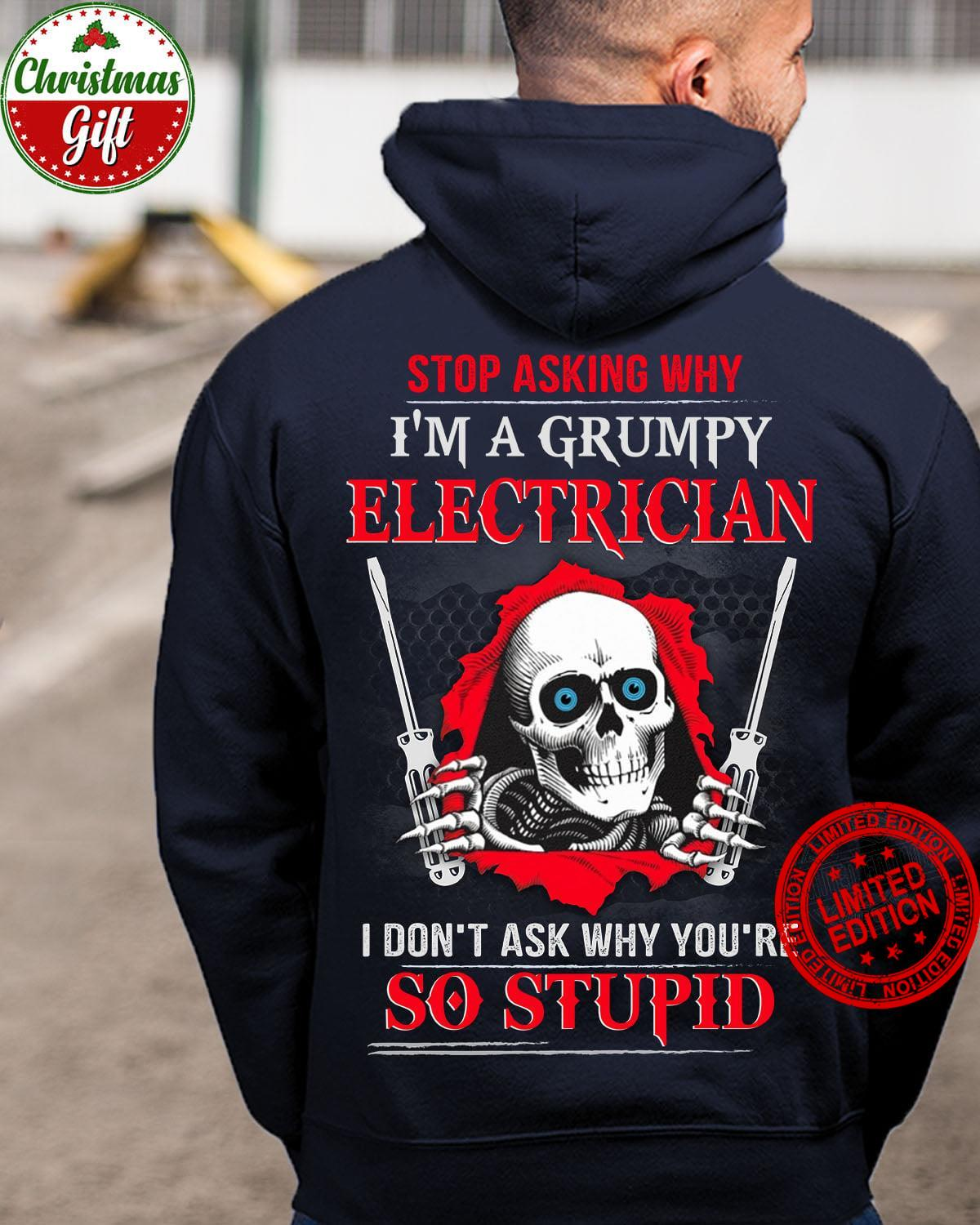 Stop Asking Why I'm A Grumpy Electrician I Don't Ask Why You're So Stupid Shirt