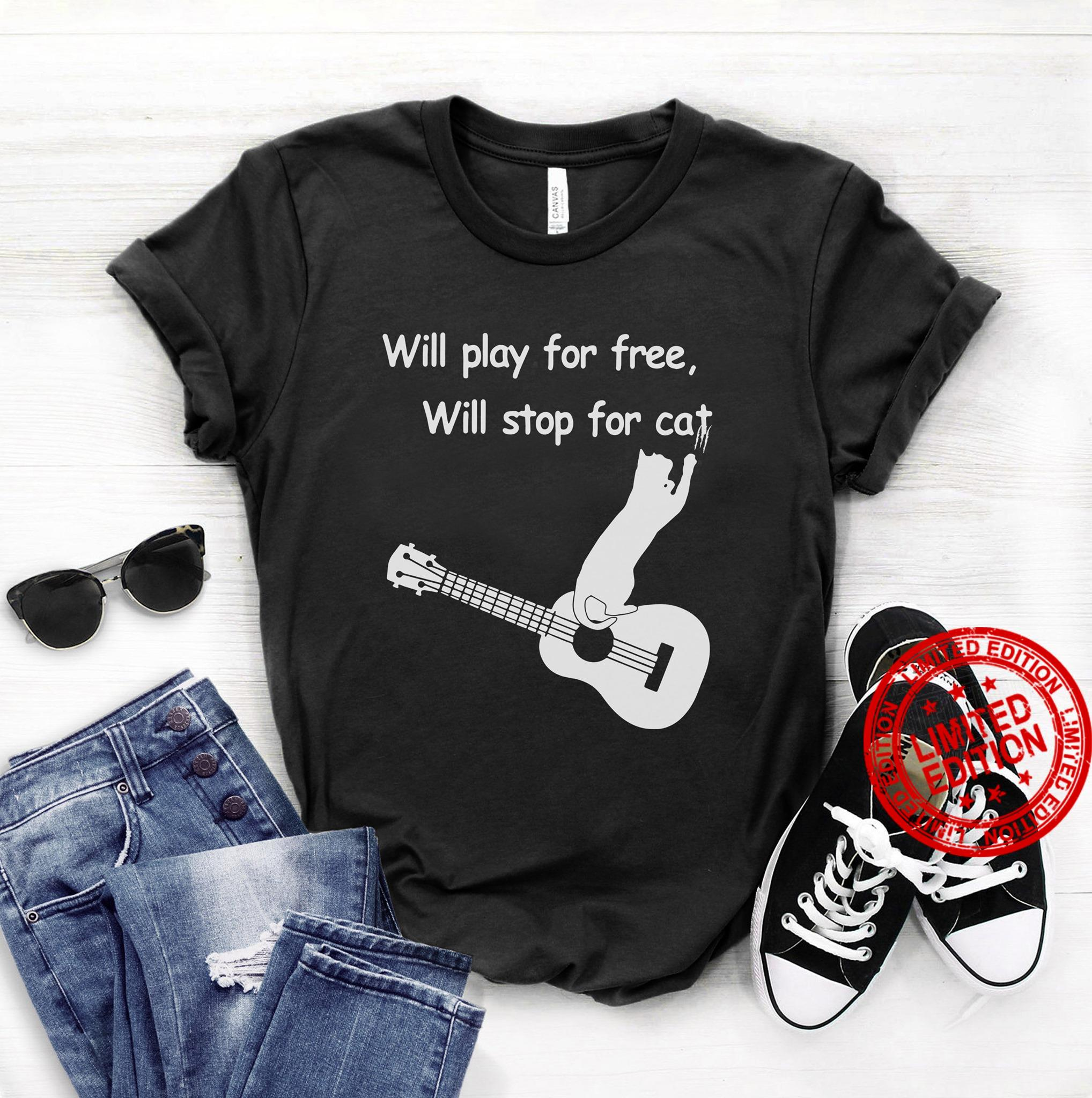 Will Play For Free Will Stop For Cat Shirt