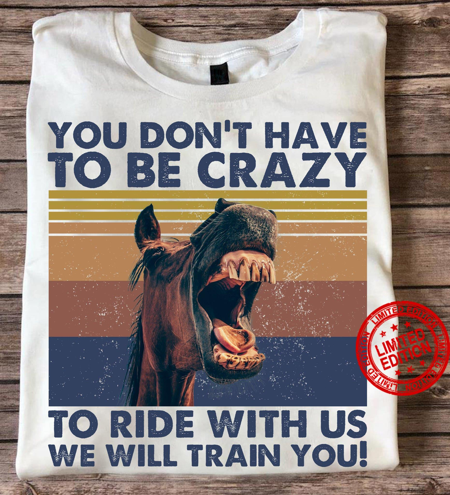 You Don't Have To Be Crazy To Ride With Us We Will Train You Shirt
